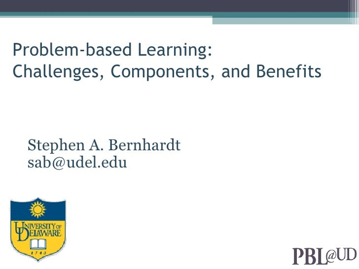Problem-based Learning:Challenges, Components, and Benefits Stephen A. Bernhardt sab@udel.edu