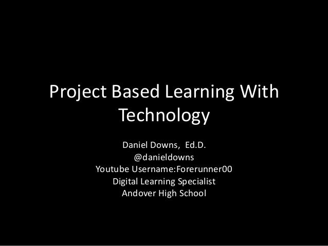 Project Based Learning With Technology Daniel Downs, Ed.D. @danieldowns Youtube Username:Forerunner00 Digital Learning Spe...