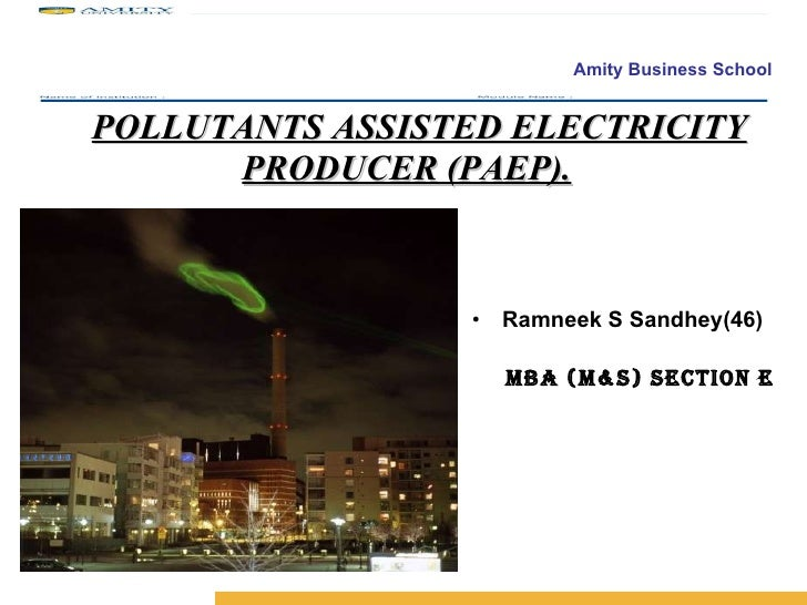 POLLUTANTS ASSISTED ELECTRICITY PRODUCER (PAEP). <ul><li>Ramneek S Sandhey(46) </li></ul><ul><li>MBA (M&S) Section E </li>...