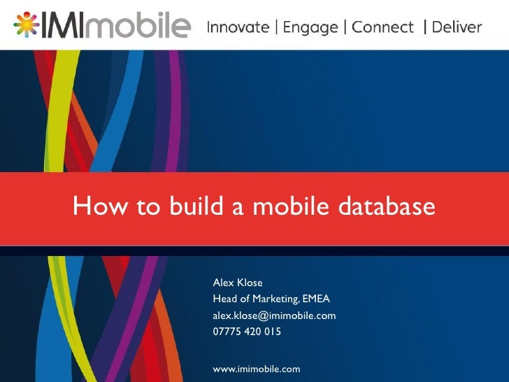 How to build a mobile database           Alex Klose           Head of Marketing, EMEA           alex.klose@imimobile.com  ...