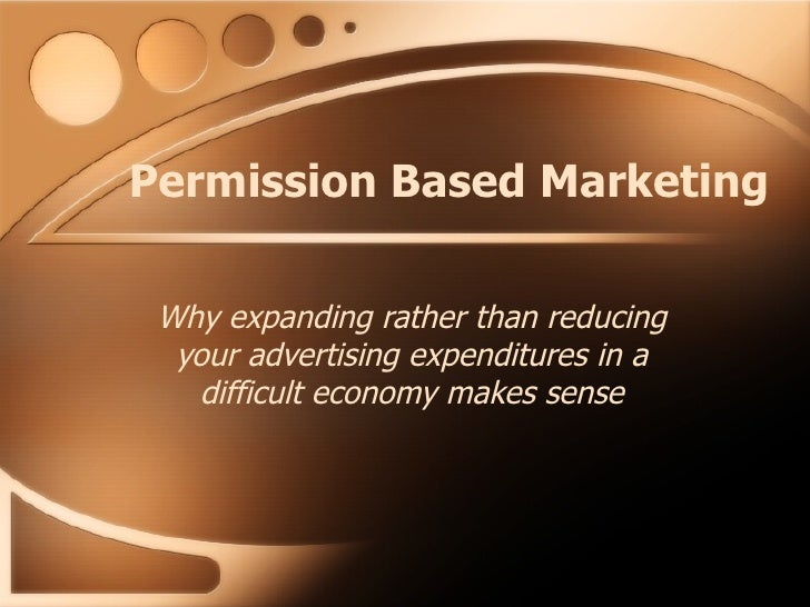 Permission Based Marketing Why expanding rather than reducing your advertising expenditures in a difficult economy makes s...