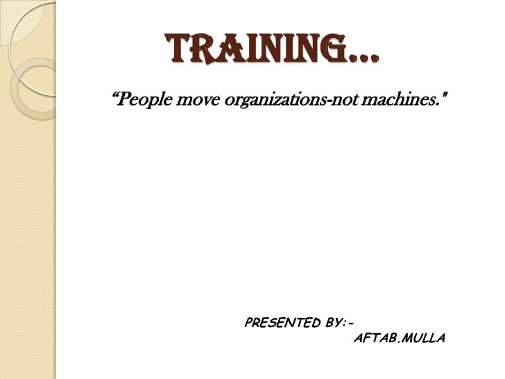 """TRAININg…""""People move organizations-not machines.""""                PRESENTED BY:-                              AFTAB.MULLA"""