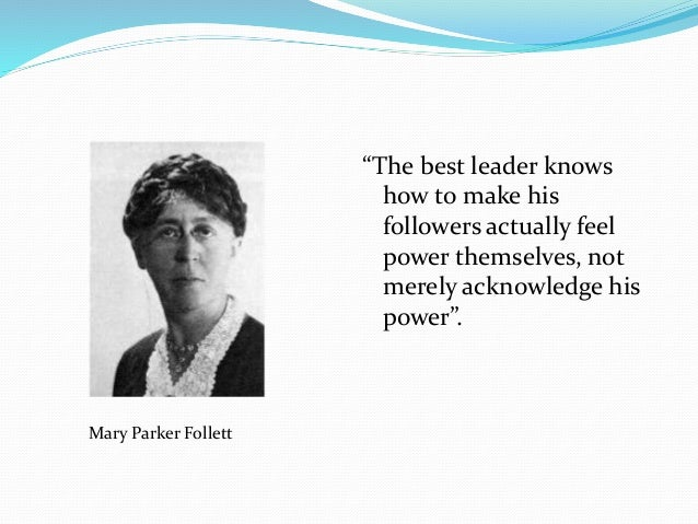 contribution to management of mary parker follett Mary parker follett and management theory pioneer in psychology and industrial management share article   dec 13, 2008 ruth mortimer the theories of an early 20th century political philosopher, mary parker follett, have added much to modern day management theory, organisations, and leadership.