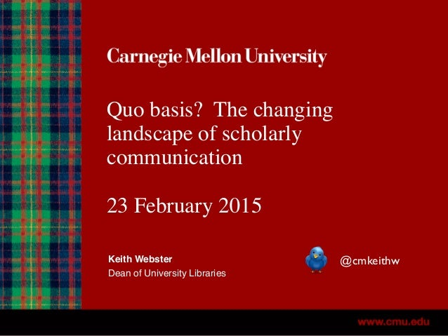 Quo basis? The changing landscape of scholarly communication 23 February 2015 Keith Webster Dean of University Libraries @...