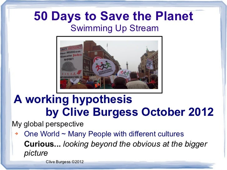 50 Days to Save the Planet                     Swimming Up StreamA working hypothesis     by Clive Burgess October 2012My ...