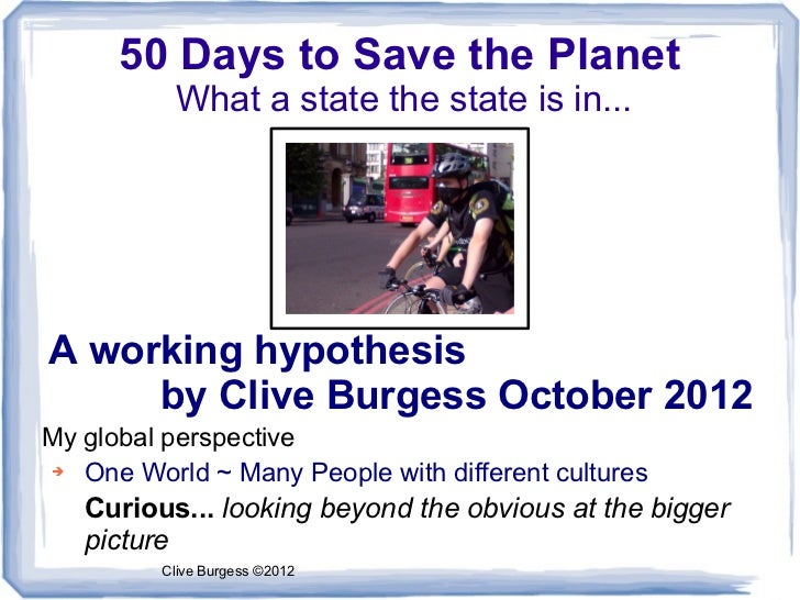 50 Days to Save the Planet           What a state the state is in...A working hypothesis     by Clive Burgess October 2012...