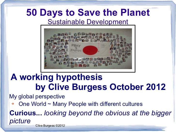 50 Days to Save the Planet              Sustainable DevelopmentA working hypothesis     by Clive Burgess October 2012My gl...
