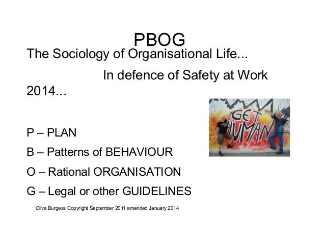 PBOG  The Sociology of Organisational Life... In defence of Safety at Work 2014... P – PLAN B – Patterns of BEHAVIOUR O – ...