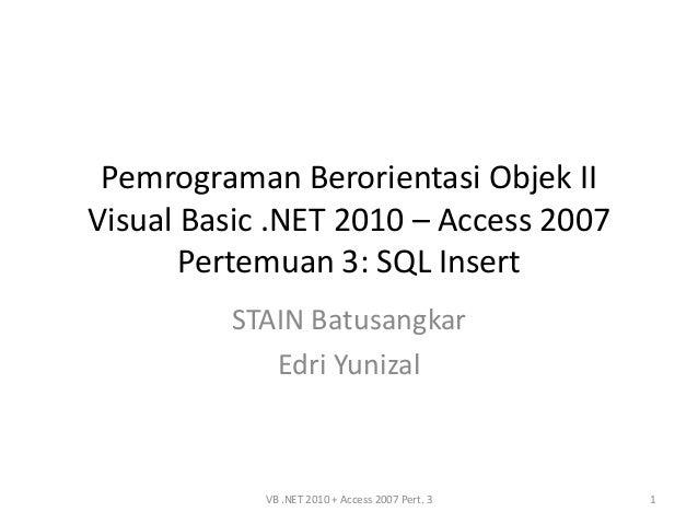 Pemrograman Berorientasi Objek IIVisual Basic .NET 2010 – Access 2007       Pertemuan 3: SQL Insert         STAIN Batusang...
