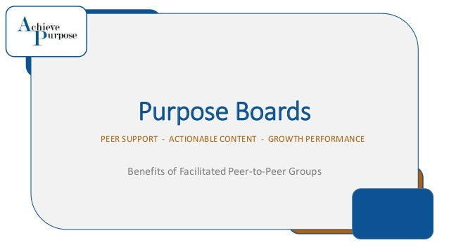 Purpose Boards PEER SUPPORT - ACTIONABLE CONTENT - GROWTH PERFORMANCE Benefits of Facilitated Peer-to-Peer Groups