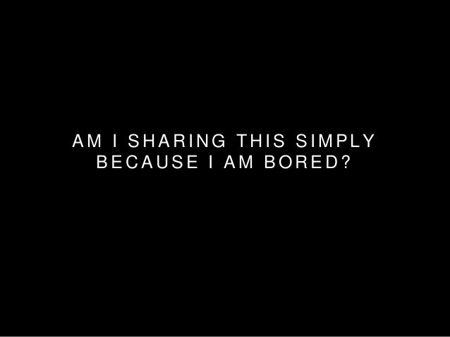 AM I SHARING THIS SIMPLY  BECAUSE I AM BORED?
