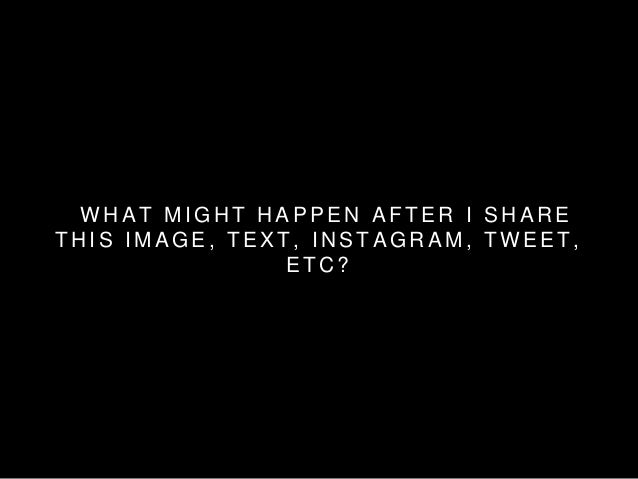 WHAT MIGHT HAPPEN AF TER I SHARE  THIS IMAGE, TEXT , INSTAGRAM, TWEET ,  ETC?