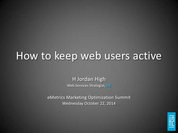 How to keep web users active<br />H Jordan High<br />Web Services Strategist, H2<br />eMetrics Marketing Optimization Summ...