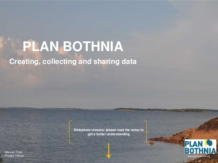 PLAN BOTHNIA   Creating, collecting and sharing data                     Slideshare viewers: please read the notes to     ...