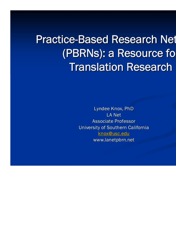 Practice-Based Research Networks      (PBRNs): a Resource for        Translation Research               Lyndee Knox, PhD  ...