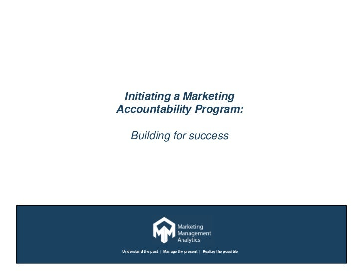 Initiating a Marketing Accountability Program:       Building for success      Understand the past | Manage the present | ...