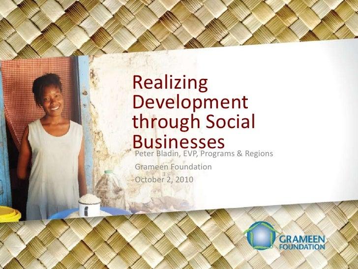 Realizing Development through Social Businesses<br />Peter Bladin, EVP, Programs & Regions<br />Grameen Foundation<br />Oc...