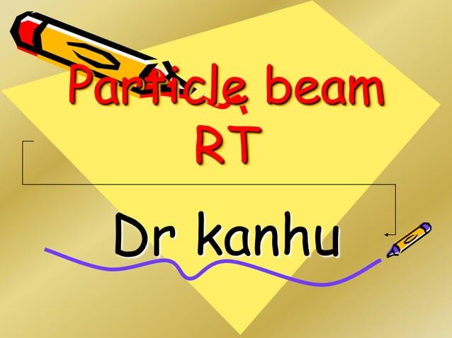 Particle beam RT Dr kanhu