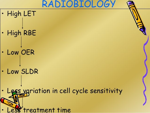 RADIOBIOLOGY • High LET • High RBE • Low OER • Low SLDR • Less variation in cell cycle sensitivity • Less treatment time