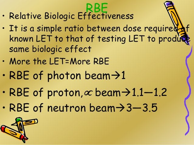 RBE • Relative Biologic Effectiveness • It is a simple ratio between dose required of known LET to that of testing LET to ...
