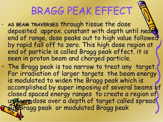 BRAGG PEAK EFFECT • AS BEAM TRAVERSES through tissue the dose deposited approx. constant with depth until near end of rang...