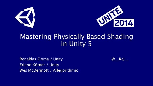 Mastering Physically Based Shading in Unity 5 Renaldas Zioma / Unity          @__ReJ__ Erland Körner / Unity Wes McDermott...
