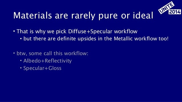 Materials are rarely pure or ideal • That is why we pick Diffuse+Specular workflow • but there are definite upsides in the...