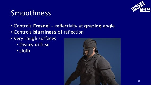 Smoothness • Controls Fresnel - reflectivity at grazing angle • Controls blurriness of reflection • Very rough surfaces • ...