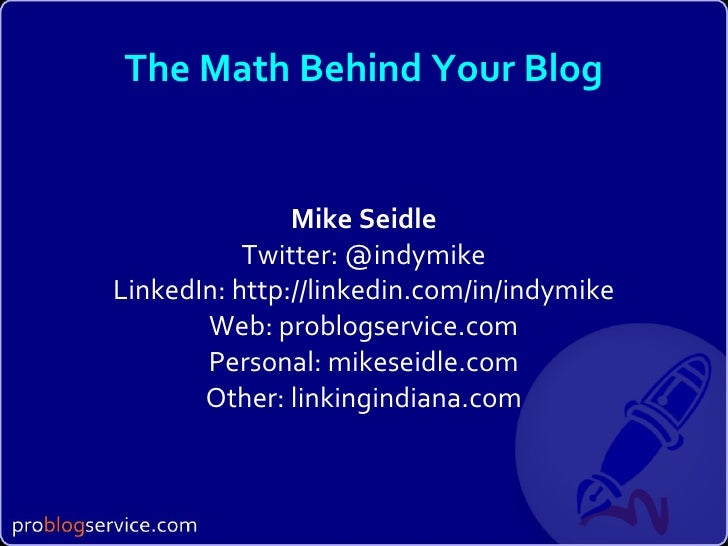 The Math Behind Your Blog Mike Seidle Twitter: @indymike LinkedIn: http://linkedin.com/in/indymike Web: problogservice.com...