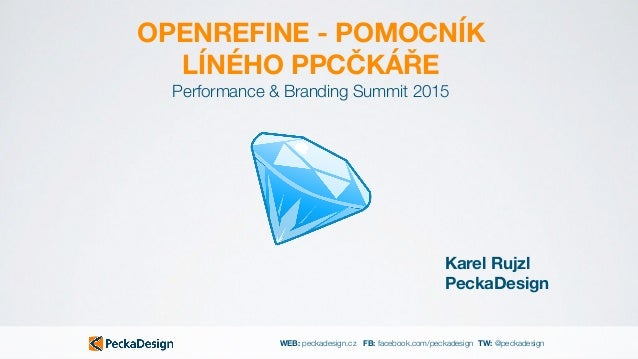 WEB: peckadesign.cz FB: facebook.com/peckadesign TW: @peckadesign OPENREFINE - POMOCNÍK LÍNÉHO PPCČKÁŘE Karel Rujzl PeckaD...