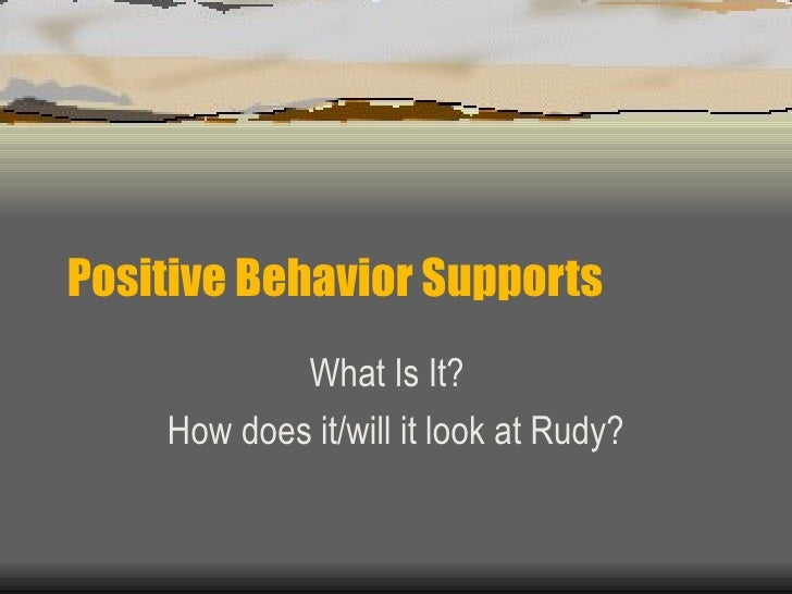 Positive Behavior Supports What Is It?  How does it/will it look at Rudy?