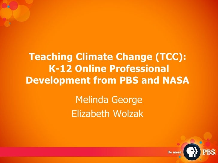 Teaching Climate Change (TCC):  K-12 Online Professional Development from PBS and NASA   Melinda George Elizabeth Wolzak