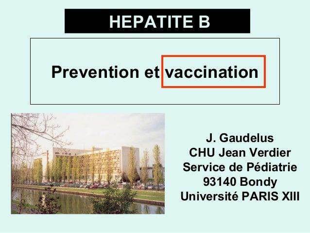 Prevention et vaccination J. Gaudelus CHU Jean Verdier Service de Pédiatrie 93140 Bondy Université PARIS XIII HEPATITE B