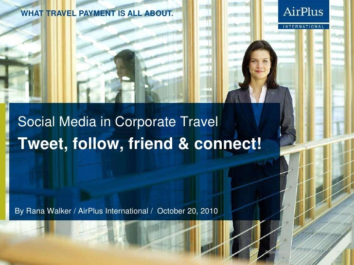 Social Media in Corporate Travel	<br />Tweet, follow, friend & connect!<br />By Rana Walker / AirPlus International /  Oct...