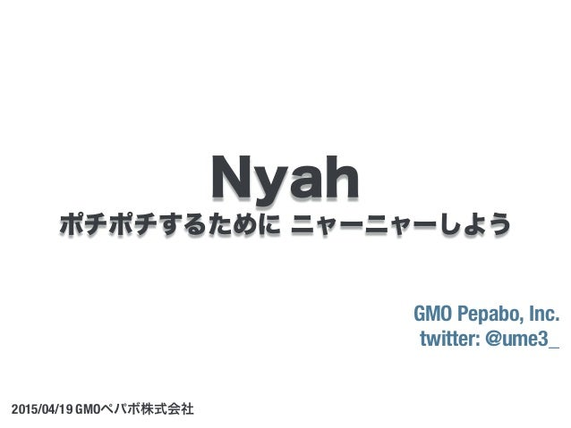 ポチポチするために ニャーニャーしよう GMO Pepabo, Inc. twitter: @ume3_ 2015/04/19 GMOペパボ株式会社 Nyah