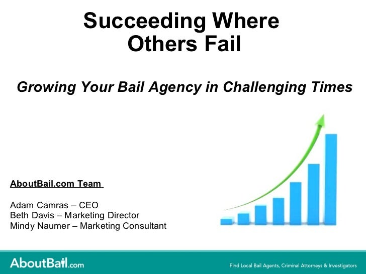 Succeeding Where Others FailGrowing Your Bail Agency in Challenging Times<br />AboutBail.com Team<br />Adam Camras – CEO<b...