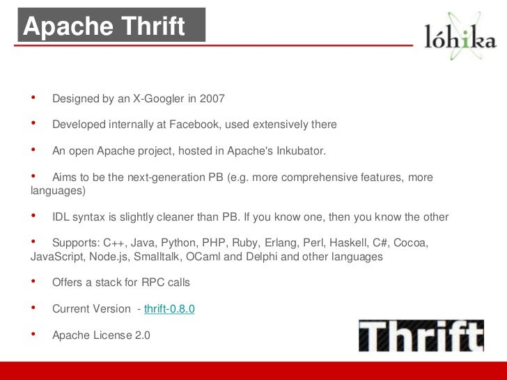 Apache Thrift•   Designed by an X-Googler in 2007•   Developed internally at Facebook, used extensively there•   An open A...