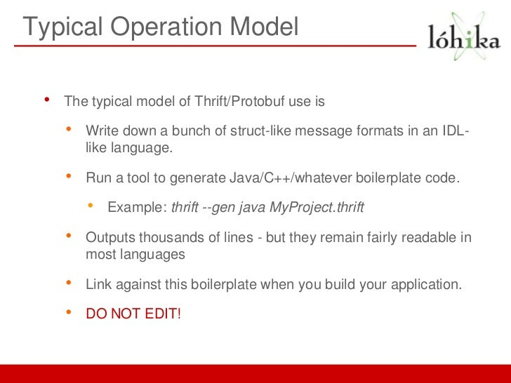Typical Operation Model •   The typical model of Thrift/Protobuf use is     •   Write down a bunch of struct-like message ...