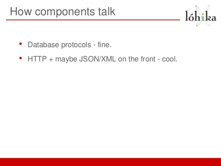 How components talk •   Database protocols - fine. •   HTTP + maybe JSON/XML on the front - cool.