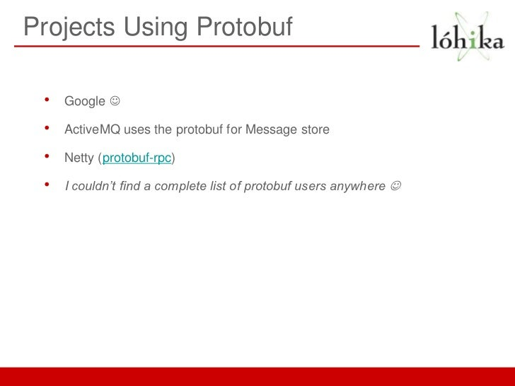 Projects Using Protobuf •   Google  •   ActiveMQ uses the protobuf for Message store •   Netty (protobuf-rpc) •   I could...