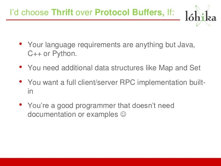 I'd choose Thrift over Protocol Buffers, If:  •   Your language requirements are anything but Java,      C++ or Python.  •...