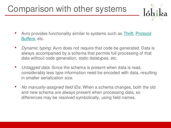 Comparison with other systems •   Avro provides functionality similar to systems such as Thrift, Protocol     Buffers, etc...