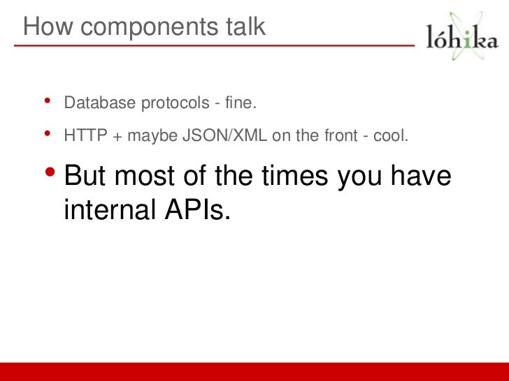 How components talk •   Database protocols - fine. •   HTTP + maybe JSON/XML on the front - cool. • But most of the times ...