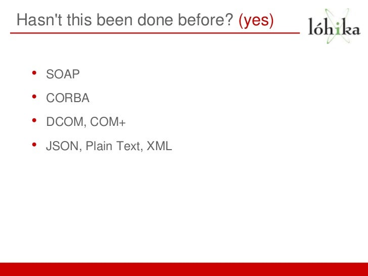 Hasnt this been done before? (yes)  •   SOAP  •   CORBA  •   DCOM, COM+  •   JSON, Plain Text, XML