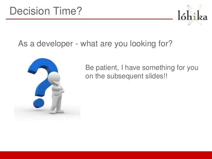 Decision Time? As a developer - what are you looking for?                   Be patient, I have something for you          ...