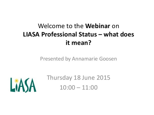 Welcome to the Webinar on LIASA Professional Status – what does it mean? Presented by Annamarie Goosen Thursday 18 June 20...
