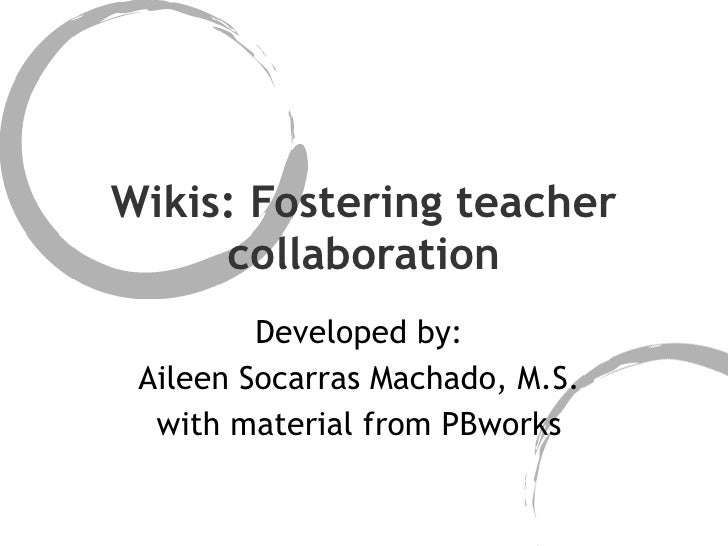 Wikis: Fostering teacher collaboration Developed by:  Aileen Socarras Machado, M.S.  with material from PBworks