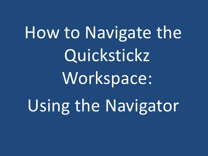 How to Navigate the Quickstickz Workspace:<br />Using the Navigator<br />