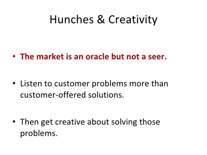 Hunches & Creativity <ul><li>The market is an oracle but not a seer. </li></ul><ul><li>Listen to customer problems more th...