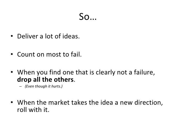 So… <ul><li>Deliver a lot of ideas. </li></ul><ul><li>Count on most to fail. </li></ul><ul><li>When you find one that is c...